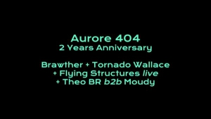 AURORE 404 : 2 YEARS ANNIVERSARY  > TORNADO WALLACE, BRAWTHER, FLYING STRUCTURES LIVE, THEO BR B2B MOUDY